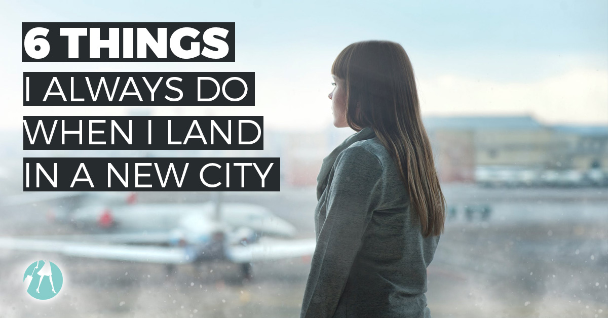 6 Things I Do When I Land in a New City